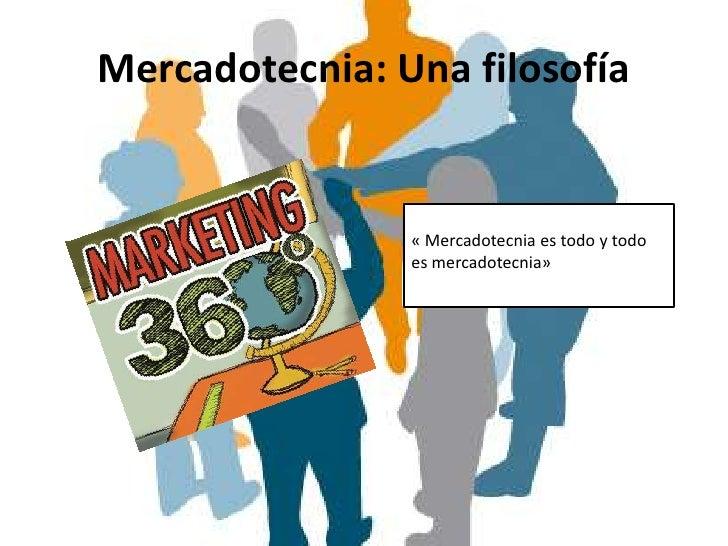Mercadotecnia: Una filosofía                « Mercadotecnia es todo y todo                es mercadotecnia»