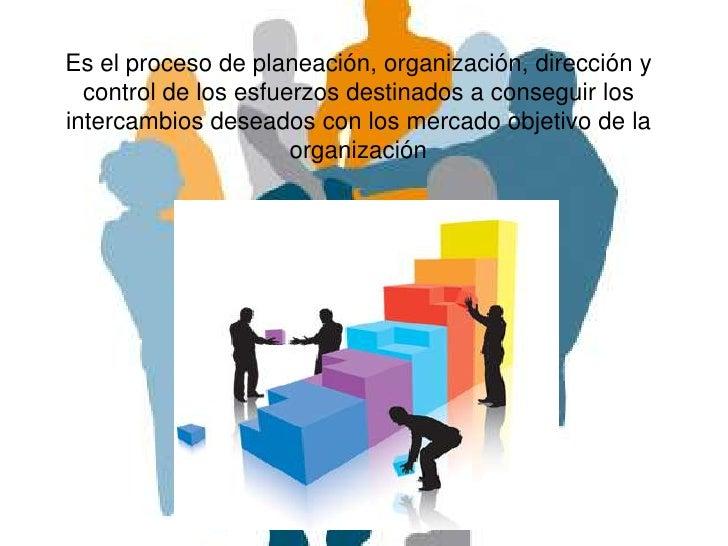 Es el proceso de planeación, organización, dirección y  control de los esfuerzos destinados a conseguir losintercambios de...