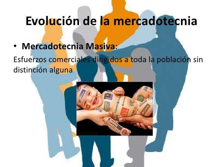 Evolución de la mercadotecnia• Mercadotecnia Masiva:Esfuerzos comerciales dirigidos a toda la población sindistinción alguna