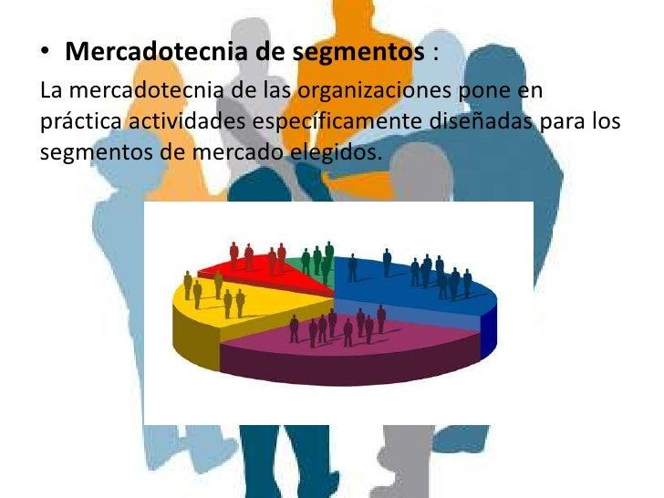• Mercadotecnia de segmentos :La mercadotecnia de las organizaciones pone enpráctica actividades específicamente diseñadas...