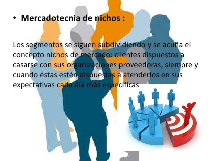 • Mercadotecnia de nichos :Los segmentos se siguen subdividiendo y se acuña elconcepto nichos de mercado: clientes dispues...