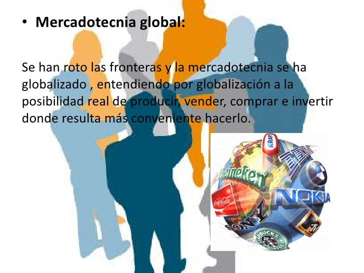 • Mercadotecnia global:Se han roto las fronteras y la mercadotecnia se haglobalizado , entendiendo por globalización a lap...