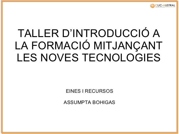 TALLER D'INTRODUCCIÓ A LA FORMACIÓ MITJANÇANT LES NOVES TECNOLOGIES EINES I RECURSOS ASSUMPTA BOHIGAS
