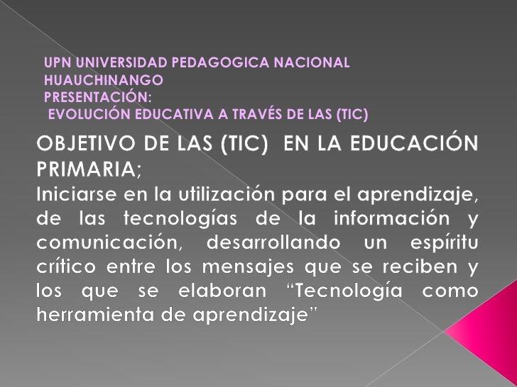 UPN UNIVERSIDAD PEDAGOGICA NACIONAL HUAUCHINANGO<br />PRESENTACIÓN:<br /> EVOLUCIÓN EDUCATIVA A TRAVÉS DE LAS (TIC) <br />...