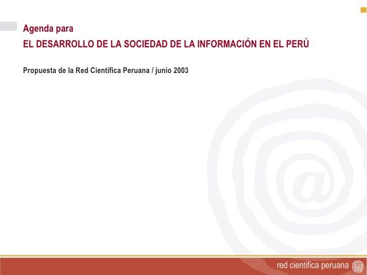 <ul><ul><li>Agenda para </li></ul></ul><ul><ul><li>EL DESARROLLO DE LA SOCIEDAD DE LA INFORMACIÓN EN EL PERÚ </li></ul></u...