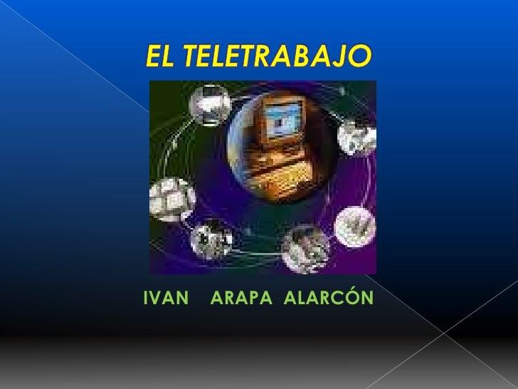 EL TELETRABAJO<br />IVAN    ARAPA  ALARCÓN<br />