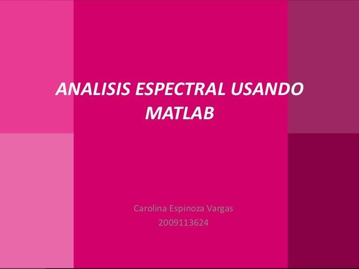 ANALISIS ESPECTRAL USANDO MATLAB<br />Carolina Espinoza Vargas<br />2009113624<br />