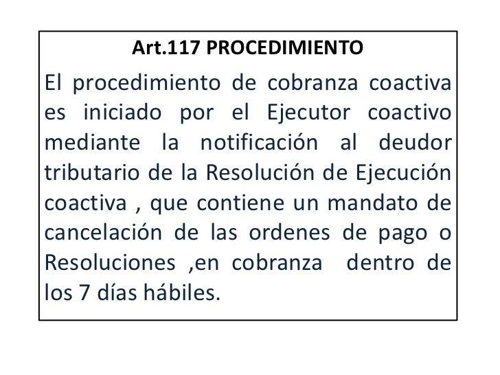 Art.117 PROCEDIMIENTOEl procedimiento de cobranza coactivaes iniciado por el Ejecutor coactivomediante la notificación al ...