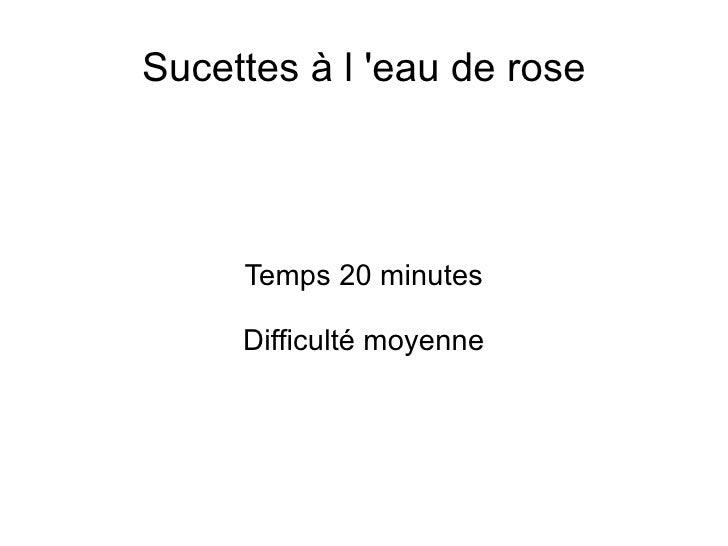 Sucettes à l 'eau de rose Temps 20 minutes Difficulté moyenne