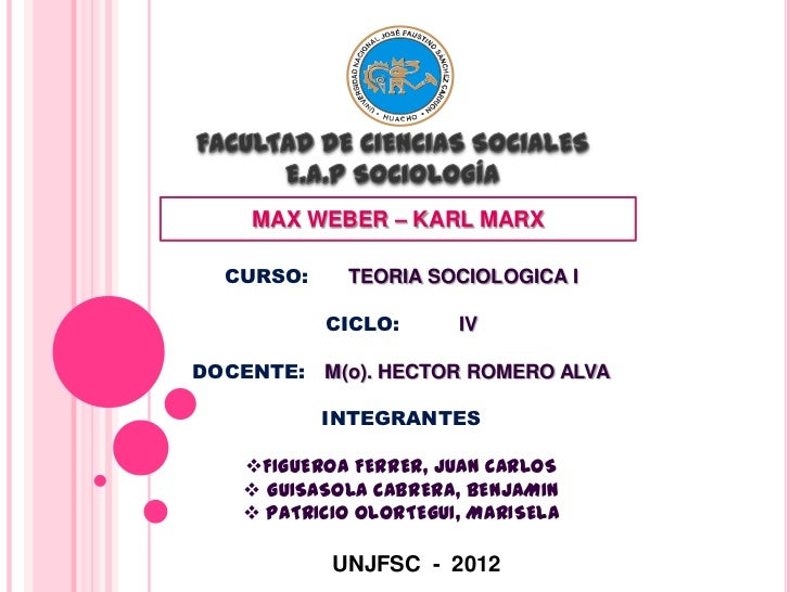 MAX WEBER – KARL MARX  CURSO:    TEORIA SOCIOLOGICA I           CICLO:      IVDOCENTE: M(o). HECTOR ROMERO ALVA           ...