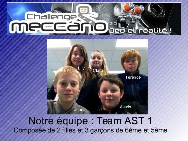 Notre équipe : Team AST 1 Composée de 2 filles et 3 garçons de 6ème et 5ème Lily Jean Clara Térence Alexis