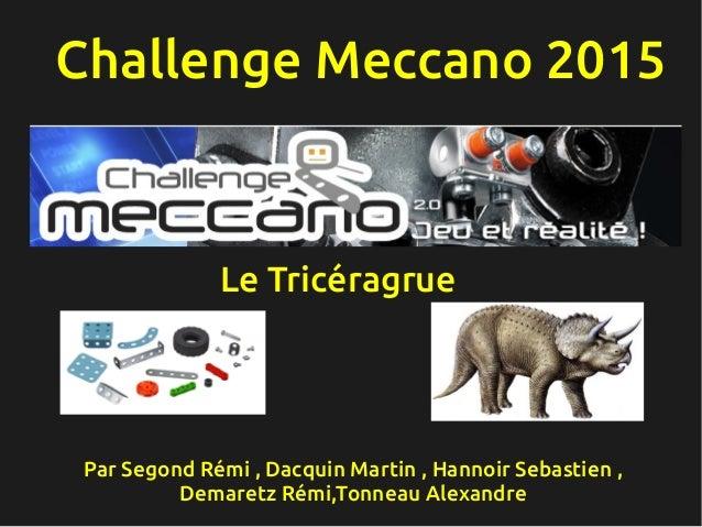 Challenge Meccano 2015 Par Segond Rémi, Dacquin Martin , Hannoir Sebastien , Demaretz Rémi,Tonneau Alexandre Le Tricéragr...