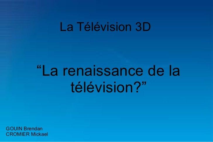 """La Télévision 3D """" La renaissance de la télévision?"""" GOUIN Brendan CROMIER Mickael"""