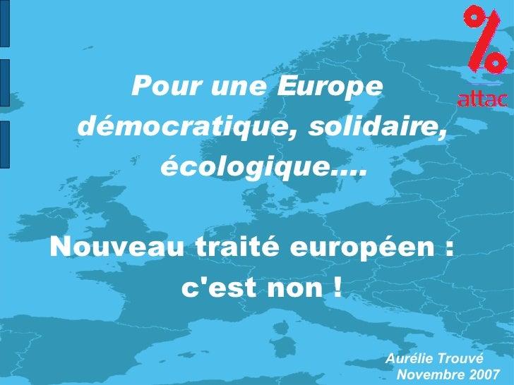 Pour une Europe démocratique, solidaire, écologique.... Nouveau traité européen :  c'est non ! Aurélie Trouvé Novembre 2007