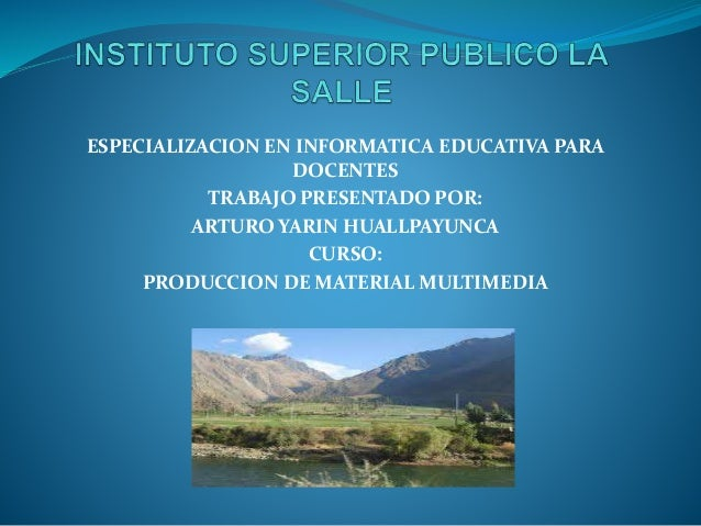 ESPECIALIZACION EN INFORMATICA EDUCATIVA PARA DOCENTES TRABAJO PRESENTADO POR: ARTURO YARIN HUALLPAYUNCA CURSO: PRODUCCION...