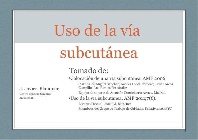 Uso de la vía subcutánea J. Javier. Blanquer Centro de Salud San Blas Junio 2016 1 Tomado de: •Colocación de una vía subcu...