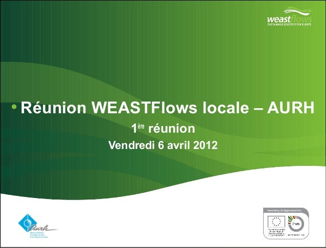 •Réunion WEASTFlows locale – AURH  Vendredi 6 avril 2012  Partner logo(s) go here  1ère réunion  Delete this box and place...