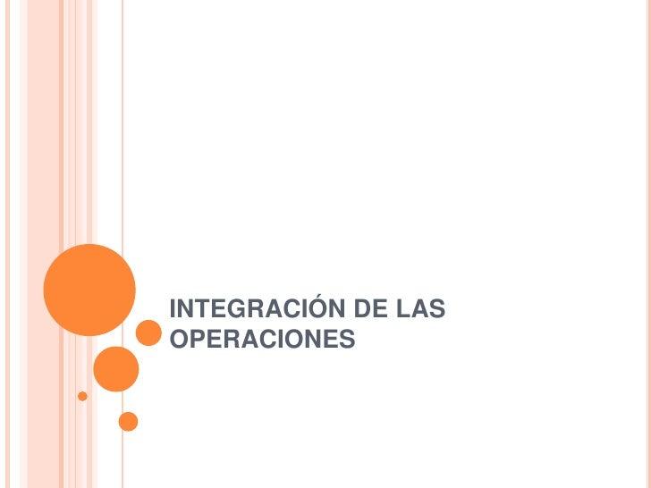 INTEGRACIÓN DE LAS OPERACIONES<br />