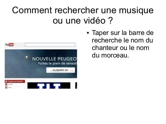 Comment rechercher une musique ou une vidéo ? ●  Taper sur la barre de recherche le nom du chanteur ou le nom du morceau.