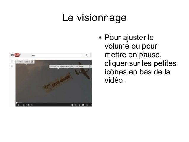 Le visionnage ●  Pour ajuster le volume ou pour mettre en pause, cliquer sur les petites icônes en bas de la vidéo.
