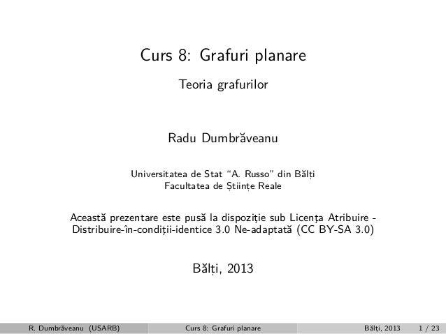 """Curs 8: Grafuri planare Teoria grafurilor  Radu Dumbr˘veanu a Universitatea de Stat """"A. Russo"""" din B˘lti a, Facultatea de ..."""