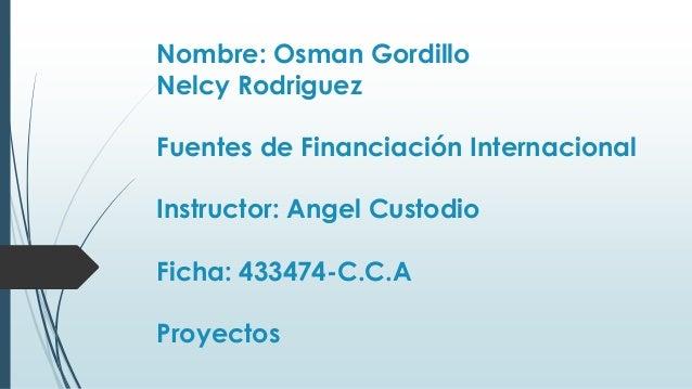 Nombre: Osman Gordillo Nelcy Rodriguez Fuentes de Financiación Internacional Instructor: Angel Custodio Ficha: 433474-C.C....