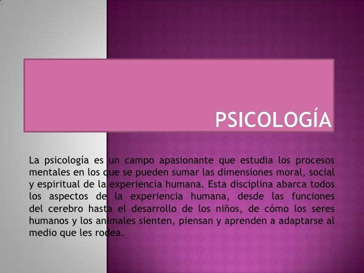 PSICOLOGÍA<br />La psicología es un campo apasionanteque estudia los procesos mentales en los que se pueden sumar las dim...