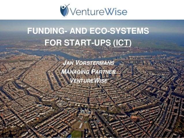 FUNDING- AND ECO-SYSTEMS FOR START-UPS (ICT) JAN VORSTERMANS MANAGING PARTNER VENTUREWISE