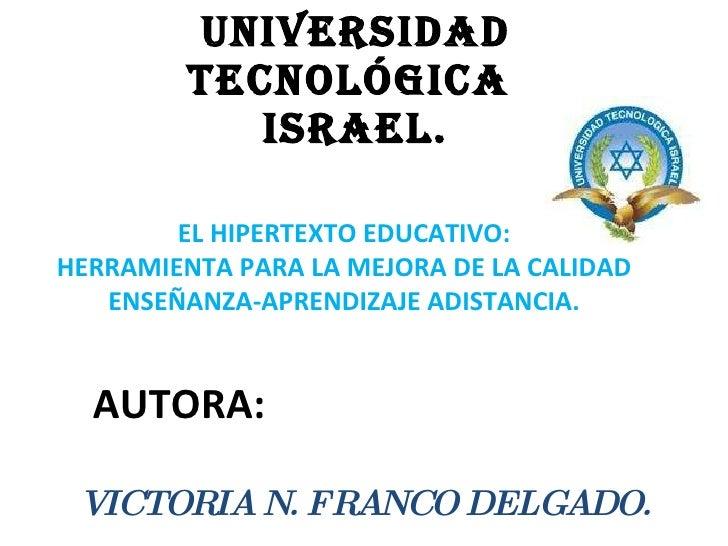 UNIVERSIDAD TECNOLÓGICA  ISRAEL. AUTORA: VICTORIA N. FRANCO DELGADO. EL HIPERTEXTO EDUCATIVO: HERRAMIENTA PARA LA MEJORA D...