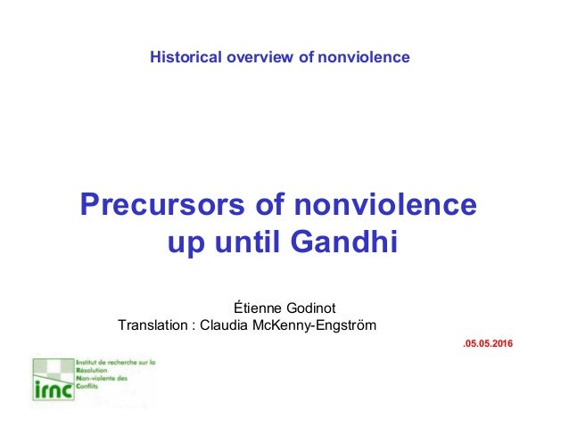 Historical overview of nonviolence Precursors of nonviolence up until Gandhi Étienne Godinot Translation : Claudia McKenny...