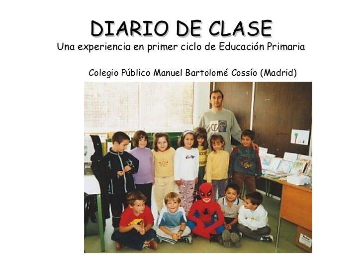 DIARIO DE CLASE Una experiencia en primer ciclo de Educación Primaria <ul><li>Colegio Público Manuel Bartolomé Cossío (Mad...