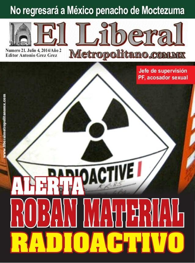 Numero 21. Julio 4, 2014/Año 2 Editor Antonio Grez Grez www.liberalmetropolitanomx.com ALERTA RADIOACTIVO Jefe de supervis...