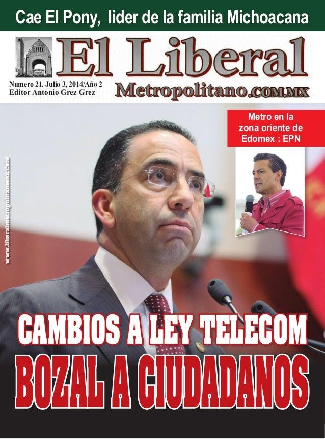 Numero 21. Julio 3, 2014/Año 2 Editor Antonio Grez Grez www.liberalmetropolitanomx.com CAMBIOS A LEY TELECOM Metro en la z...