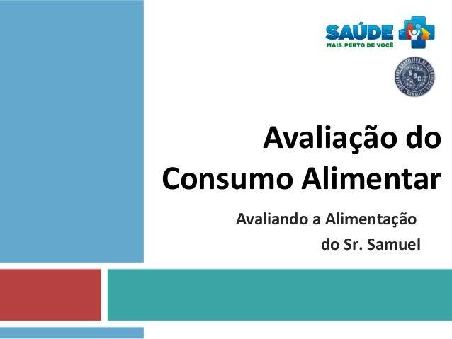 Avaliação do Consumo Alimentar Avaliando a Alimentação do Sr. Samuel