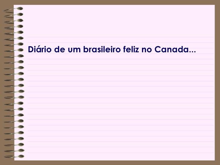 <ul><li>Diário de um brasileiro feliz no Canada... </li></ul>