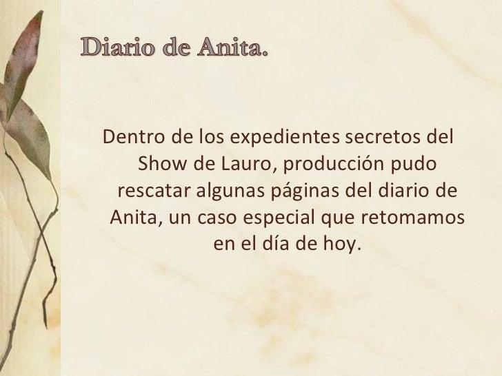 Dentro de los expedientes secretos del    Show de Lauro, producción pudo  rescatar algunas páginas del diario de Anita, un...