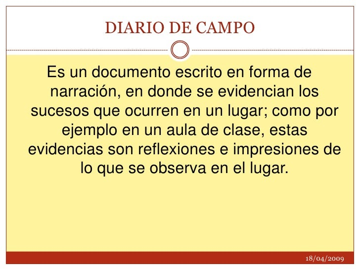DIARIO DE CAMPO<br />Es un documento escrito en forma de narración, en donde se evidencian los sucesos que ocurren en un l...
