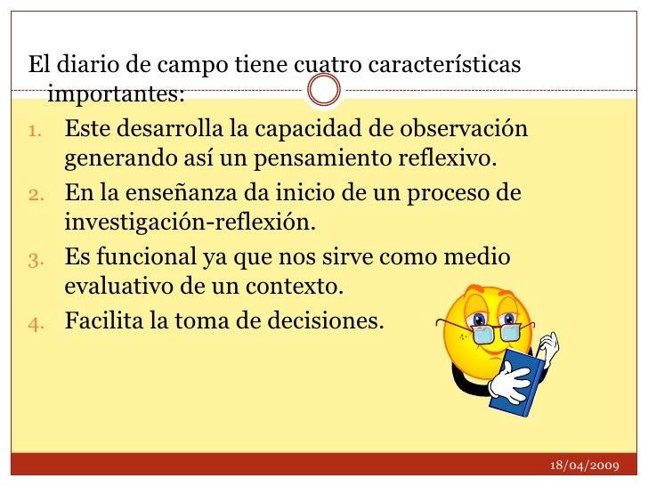El diario de campo tiene cuatro características importantes:<br />Este desarrolla la capacidad de observación generando as...