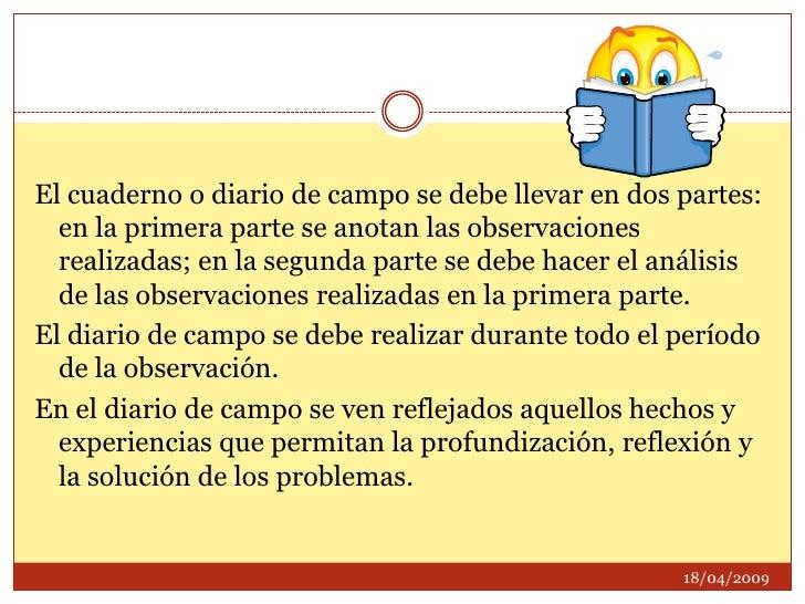 El cuaderno o diario de campo se debe llevar en dos partes: en la primera parte se anotan las observaciones realizadas; en...