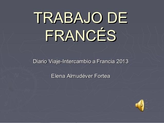 TRABAJO DETRABAJO DEFRANCÉSFRANCÉSDiario Viaje-Intercambio aDiario Viaje-Intercambio a Francia 2013Francia 2013Elena Almud...
