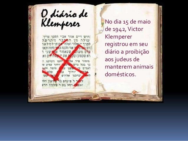 foi um relatório minucioso da perseguição nazista aos judeus. No dia 15 de maio de 1942,Victor Klemperer registrou em seu ...