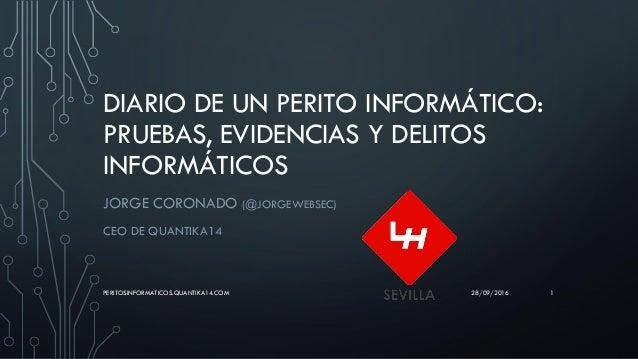 DIARIO DE UN PERITO INFORMÁTICO: PRUEBAS, EVIDENCIAS Y DELITOS INFORMÁTICOS JORGE CORONADO (@JORGEWEBSEC) CEO DE QUANTIKA1...