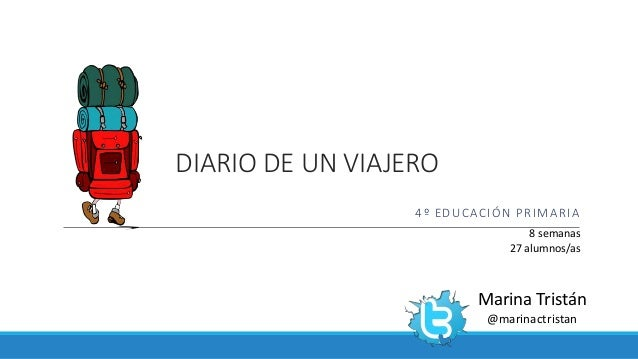 DIARIO DE UN VIAJERO 4º EDUCACIÓN PRIMARIA Marina Tristán @marinactristan 8 semanas 27 alumnos/as