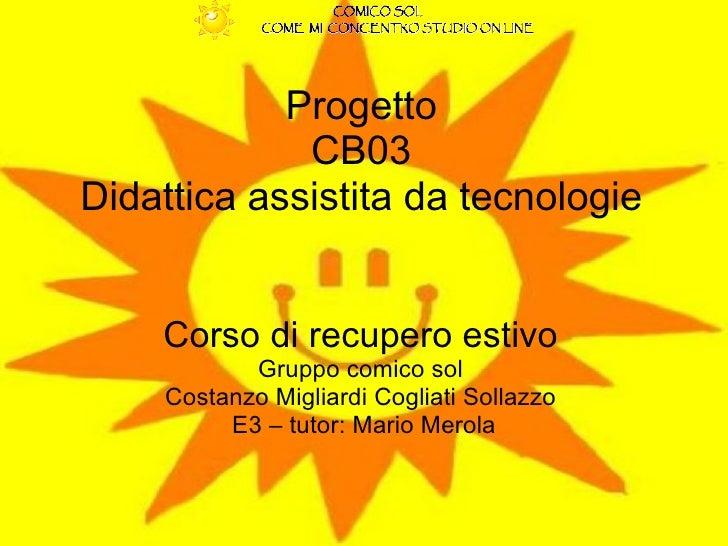 Progetto  CB03  Didattica assistita da tecnologie  Corso di recupero estivo   Gruppo comico sol  Costanzo Migliardi Coglia...