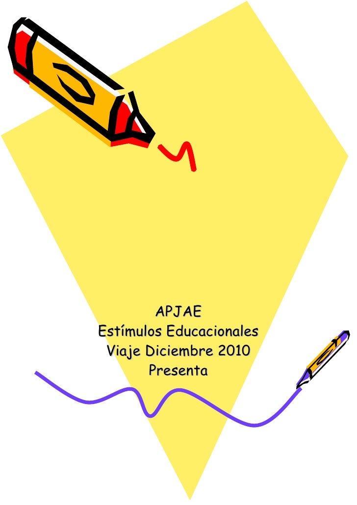 APJAE Estímulos Educacionales Viaje Diciembre 2010 Presenta