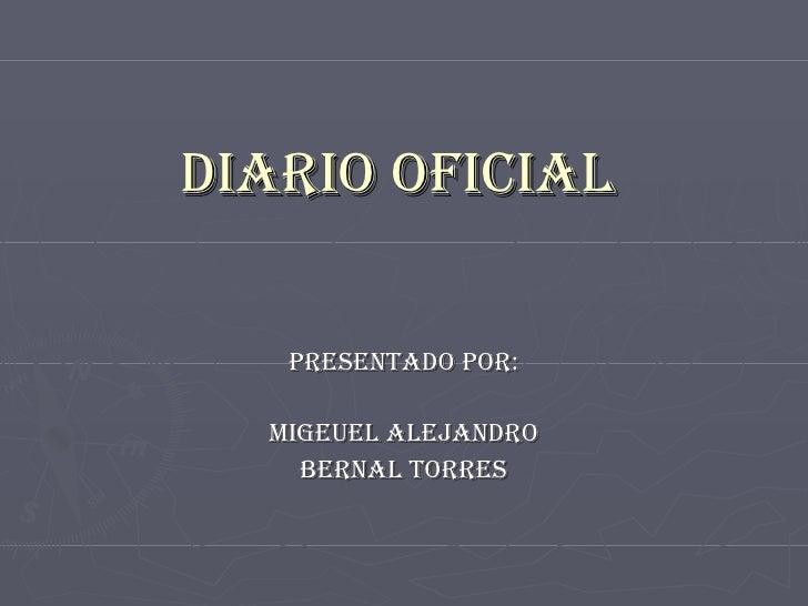 DIARIO OFICIAL PRESENTADO POR: MIGEUEL ALEJANDRO BERNAL TORRES
