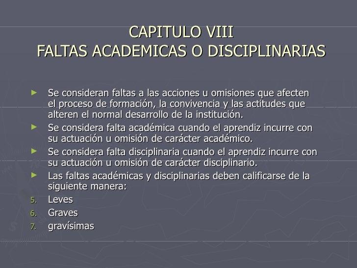 CAPITULO VIII FALTAS ACADEMICAS O DISCIPLINARIAS <ul><li>Se consideran faltas a las acciones u omisiones que afecten el pr...