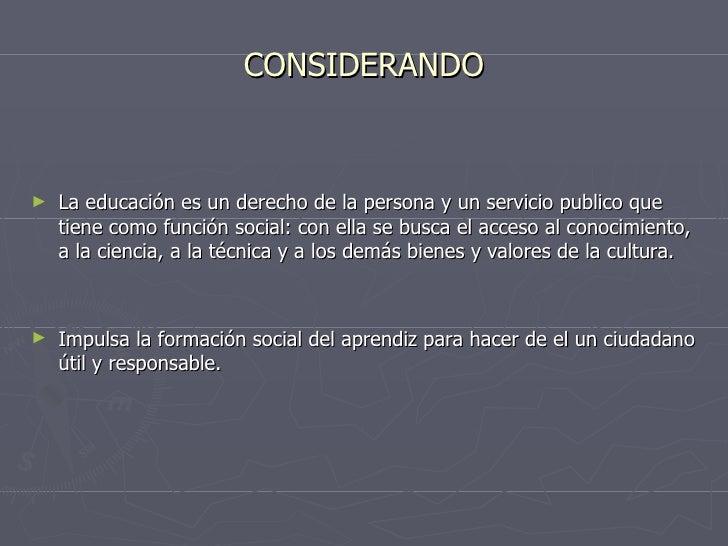 CONSIDERANDO <ul><li>La educación es un derecho de la persona y un servicio publico que tiene como función social: con ell...