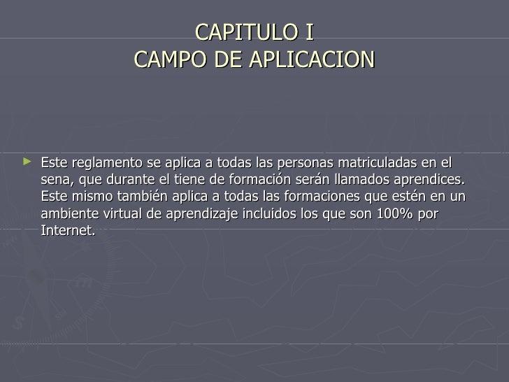 CAPITULO I CAMPO DE APLICACION <ul><li>Este reglamento se aplica a todas las personas matriculadas en el sena, que durante...
