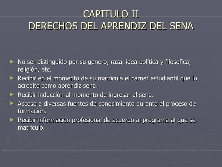 CAPITULO II DERECHOS DEL APRENDIZ DEL SENA <ul><li>No ser distinguido por su genero, raza, idea política y filosófica, rel...
